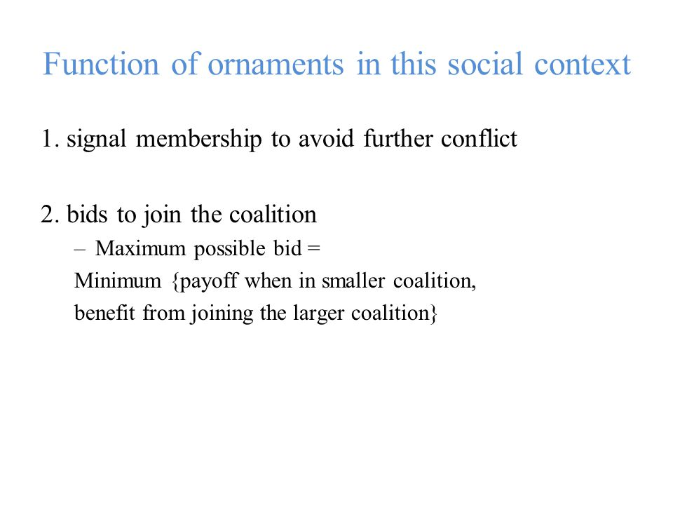 Function of ornaments in this social context 1. signal membership to avoid further conflict 2.