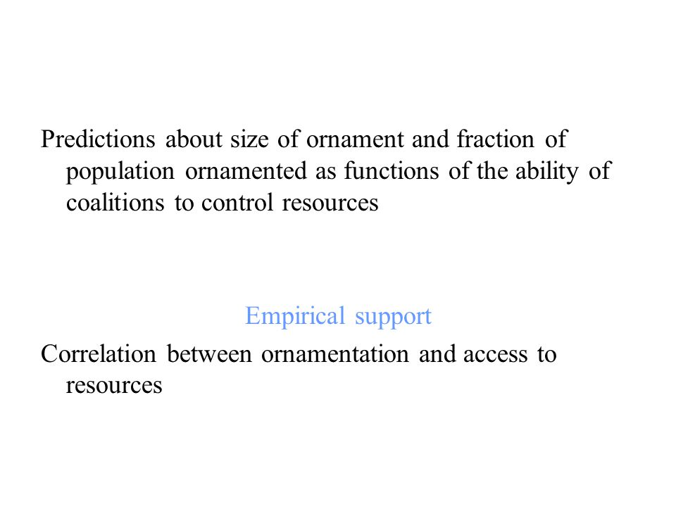 Predictions about size of ornament and fraction of population ornamented as functions of the ability of coalitions to control resources Empirical support Correlation between ornamentation and access to resources