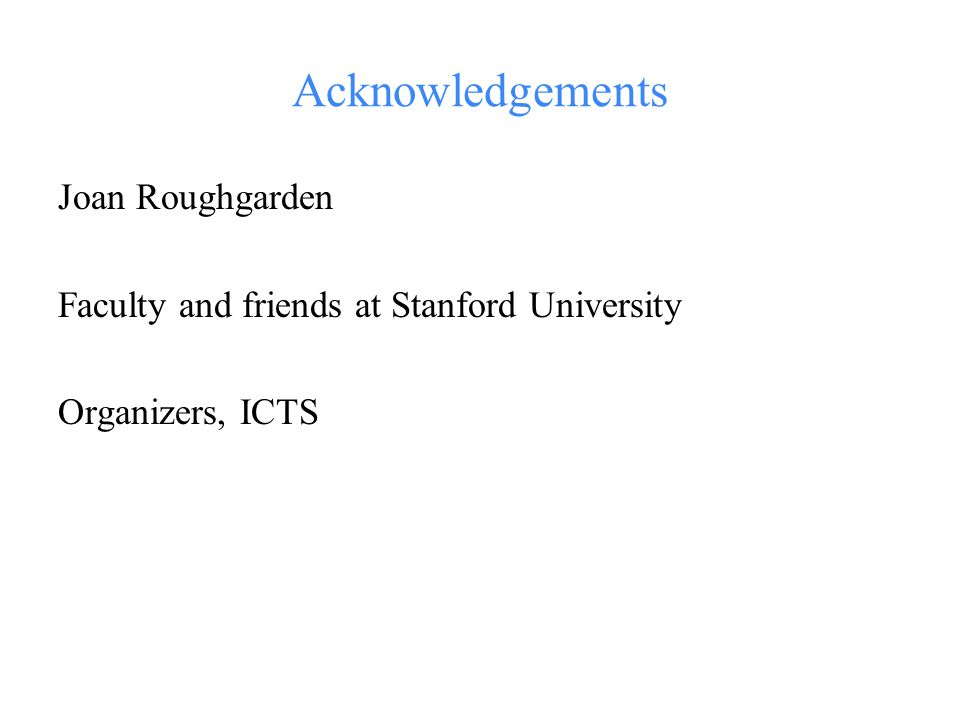 Acknowledgements Joan Roughgarden Faculty and friends at Stanford University Organizers, ICTS