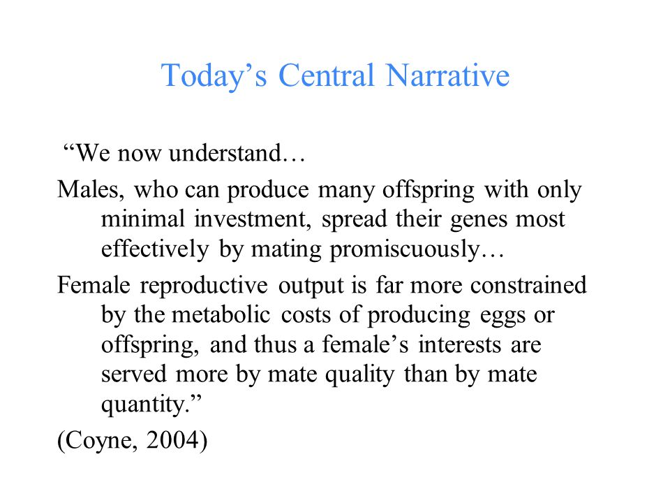 Today's Central Narrative We now understand… Males, who can produce many offspring with only minimal investment, spread their genes most effectively by mating promiscuously… Female reproductive output is far more constrained by the metabolic costs of producing eggs or offspring, and thus a female's interests are served more by mate quality than by mate quantity. (Coyne, 2004)