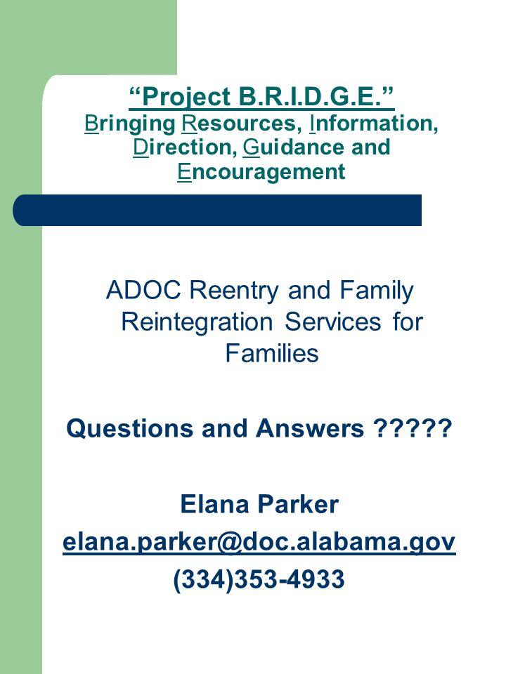 Project B.R.I.D.G.E. Bringing Resources, Information, Direction, Guidance and Encouragement ADOC Reentry and Family Reintegration Services for Families Questions and Answers .
