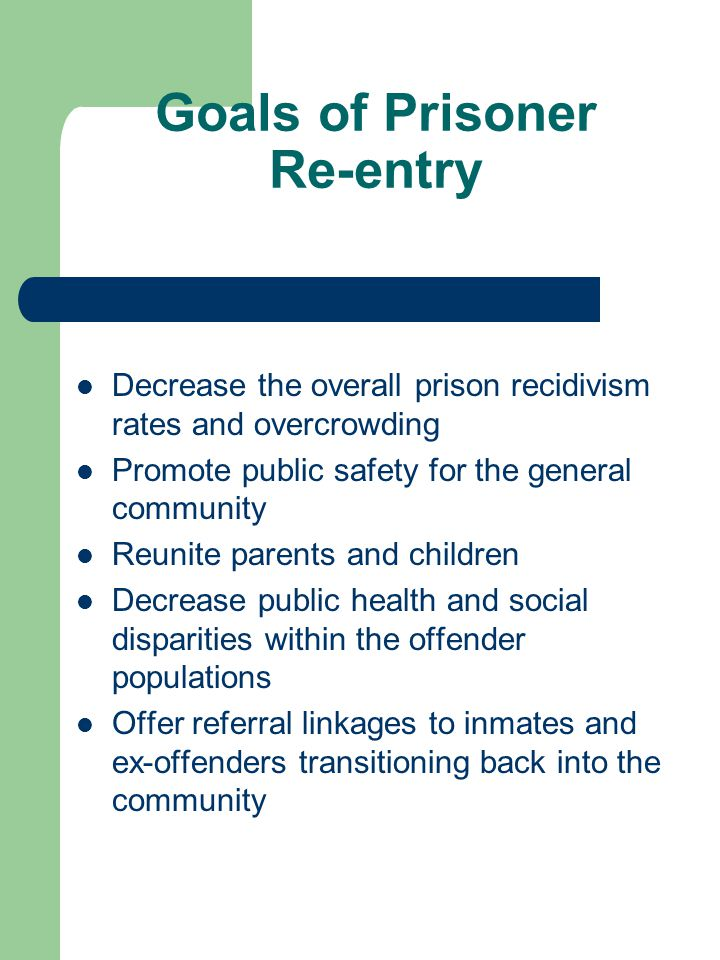 Goals of Prisoner Re-entry Decrease the overall prison recidivism rates and overcrowding Promote public safety for the general community Reunite parents and children Decrease public health and social disparities within the offender populations Offer referral linkages to inmates and ex-offenders transitioning back into the community