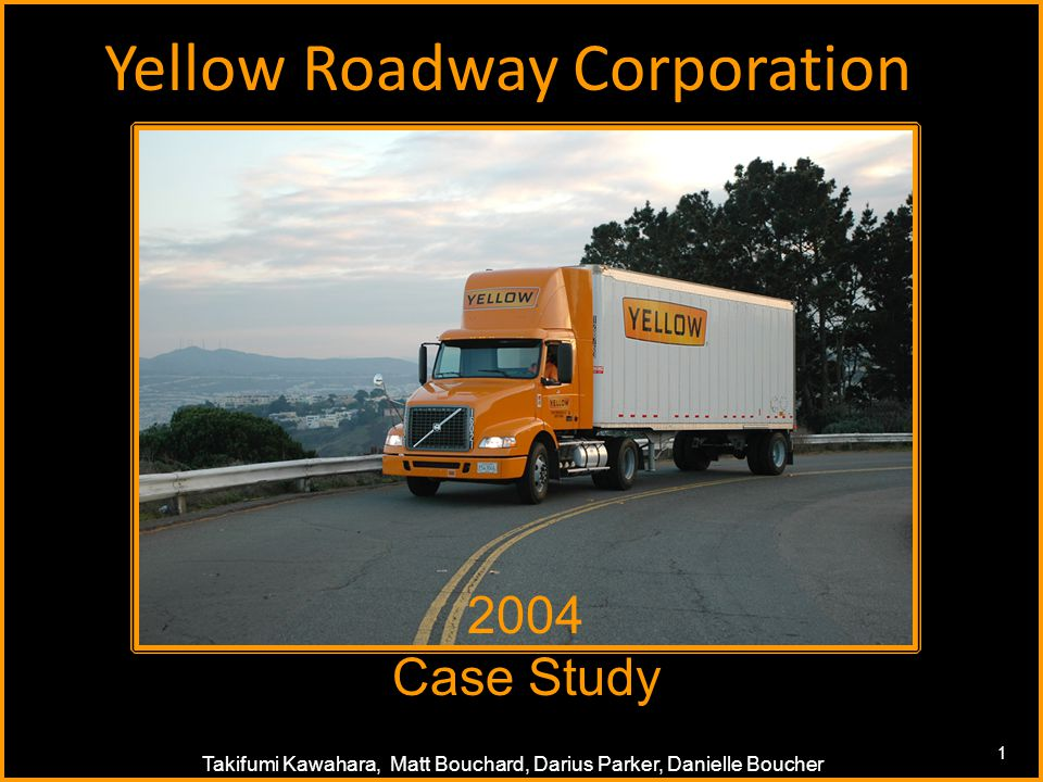1 Takifumi Kawahara, Matt Bouchard, Darius Parker, Danielle Boucher Yellow Roadway Corporation 1 2004 Case Study