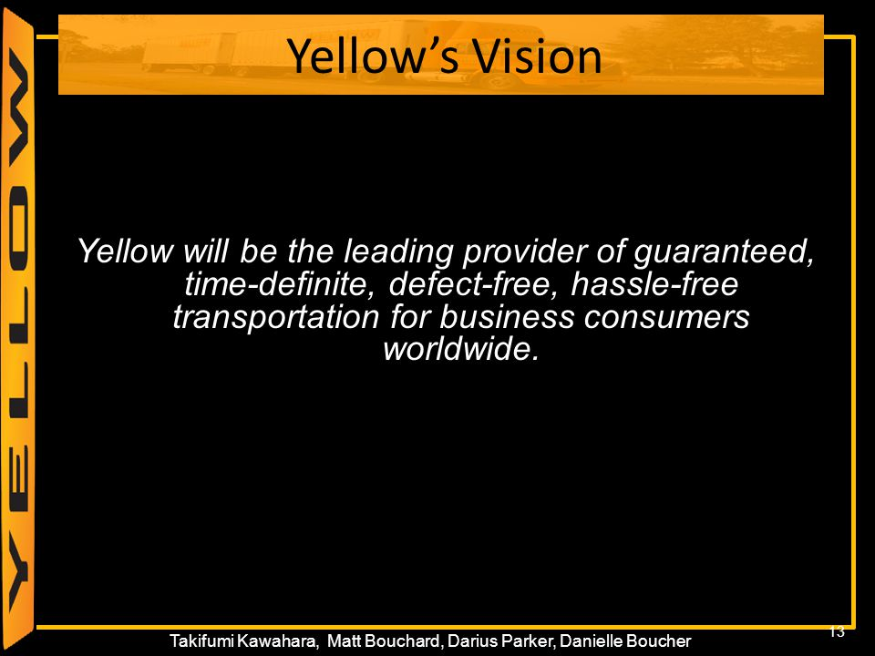 13 Takifumi Kawahara, Matt Bouchard, Darius Parker, Danielle Boucher Yellow's Vision Yellow will be the leading provider of guaranteed, time-definite,