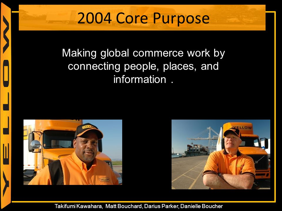 14 Takifumi Kawahara, Matt Bouchard, Darius Parker, Danielle Boucher 2004 Core Purpose Making global commerce work by connecting people, places, and i