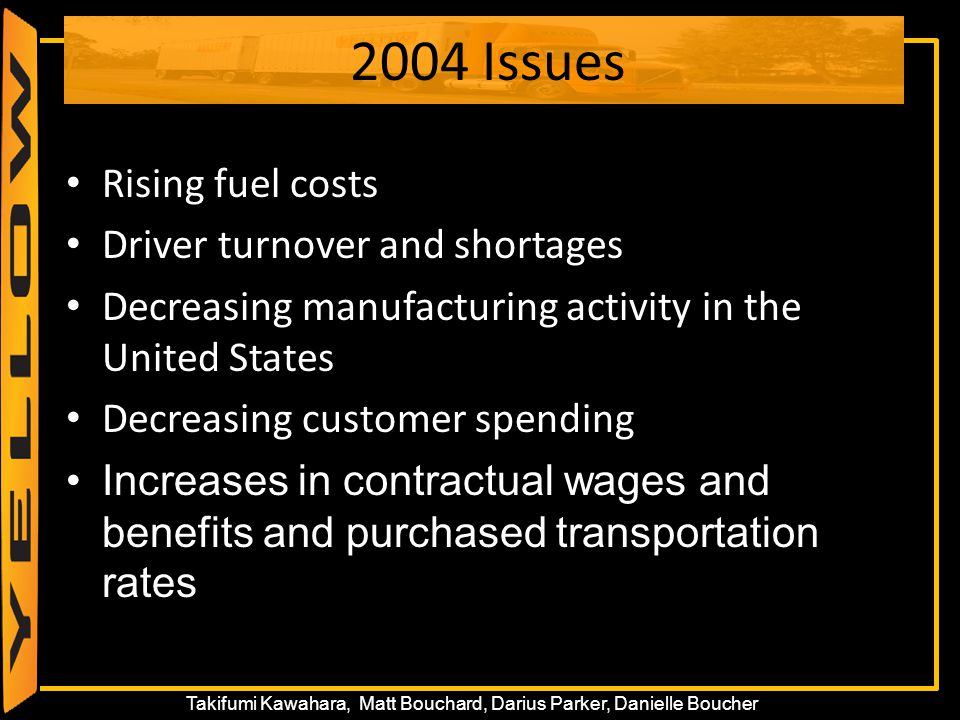 18 Takifumi Kawahara, Matt Bouchard, Darius Parker, Danielle Boucher 2004 Issues Rising fuel costs Driver turnover and shortages Decreasing manufactur