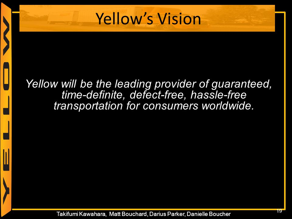 19 Takifumi Kawahara, Matt Bouchard, Darius Parker, Danielle Boucher Yellow's Vision Yellow will be the leading provider of guaranteed, time-definite,