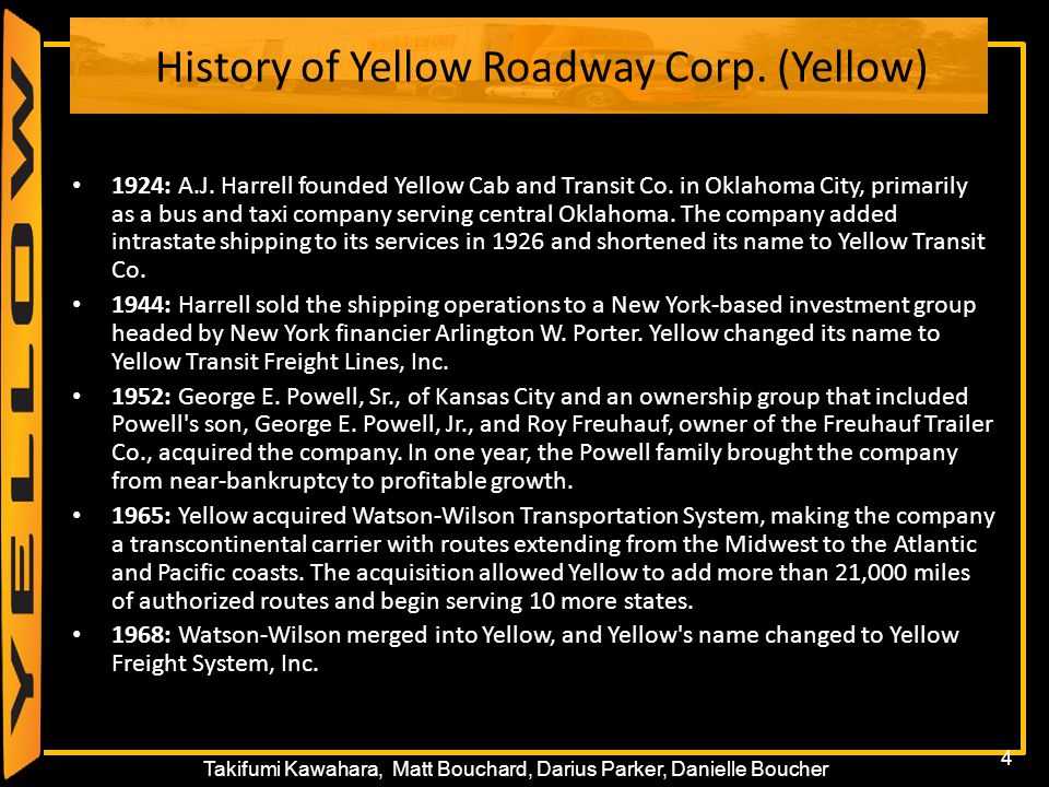 4 Takifumi Kawahara, Matt Bouchard, Darius Parker, Danielle Boucher History of Yellow Roadway Corp. (Yellow) 1924: A.J. Harrell founded Yellow Cab and