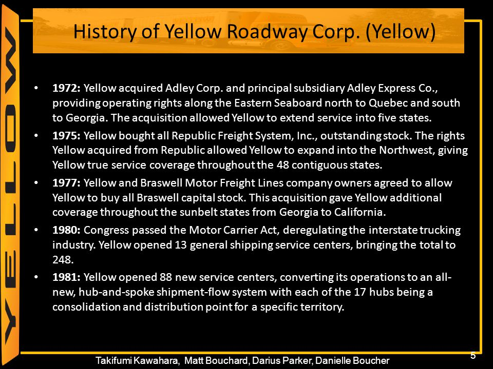 5 Takifumi Kawahara, Matt Bouchard, Darius Parker, Danielle Boucher History of Yellow Roadway Corp. (Yellow) 1972: Yellow acquired Adley Corp. and pri