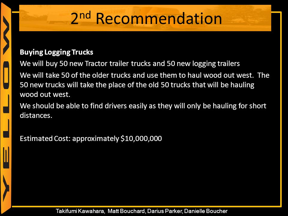 52 Takifumi Kawahara, Matt Bouchard, Darius Parker, Danielle Boucher 2 nd Recommendation Buying Logging Trucks We will buy 50 new Tractor trailer truc