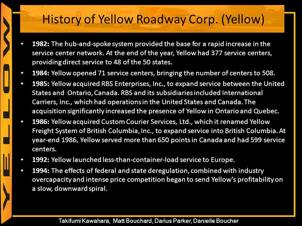 6 Takifumi Kawahara, Matt Bouchard, Darius Parker, Danielle Boucher History of Yellow Roadway Corp. (Yellow) 1982: The hub-and-spoke system provided t