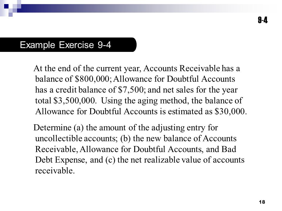 18 9-4 Example Exercise 9-4 At the end of the current year, Accounts Receivable has a balance of $800,000; Allowance for Doubtful Accounts has a credi