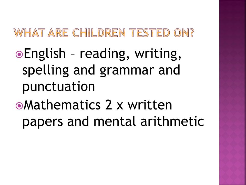 English – reading, writing, spelling and grammar and punctuation  Mathematics 2 x written papers and mental arithmetic