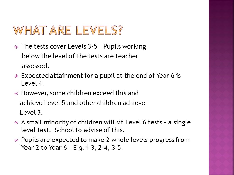  The tests cover Levels 3-5. Pupils working below the level of the tests are teacher assessed.  Expected attainment for a pupil at the end of Year 6