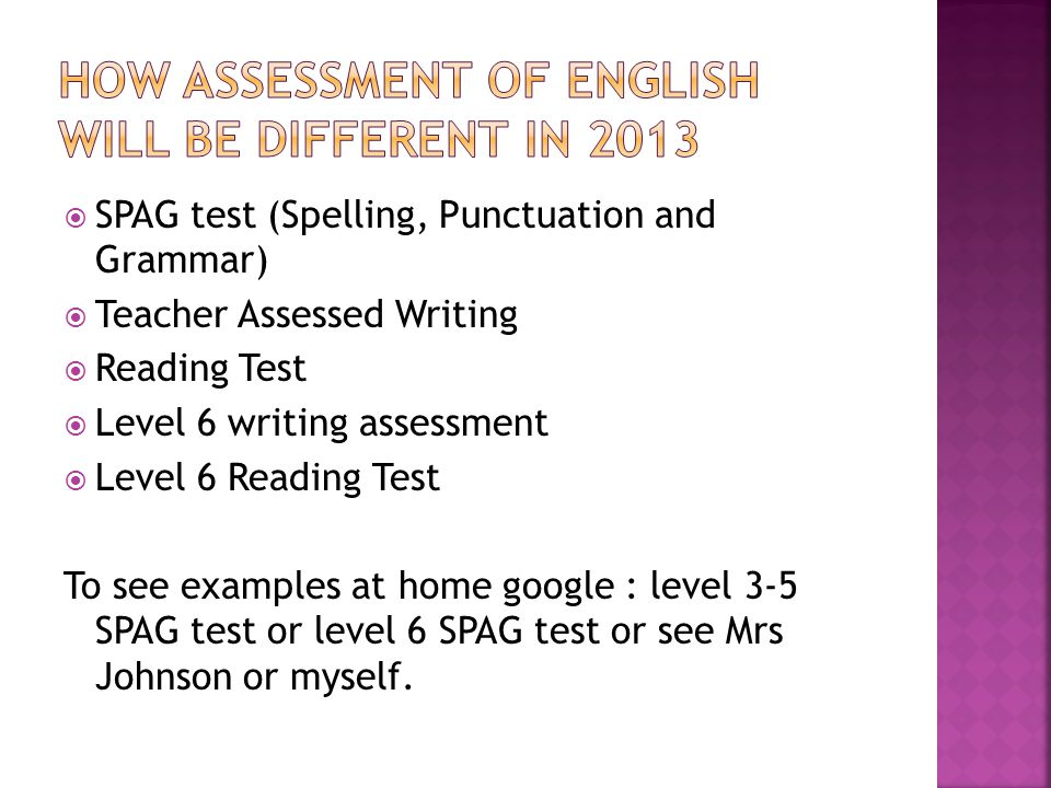  SPAG test (Spelling, Punctuation and Grammar)  Teacher Assessed Writing  Reading Test  Level 6 writing assessment  Level 6 Reading Test To see examples at home google : level 3-5 SPAG test or level 6 SPAG test or see Mrs Johnson or myself.
