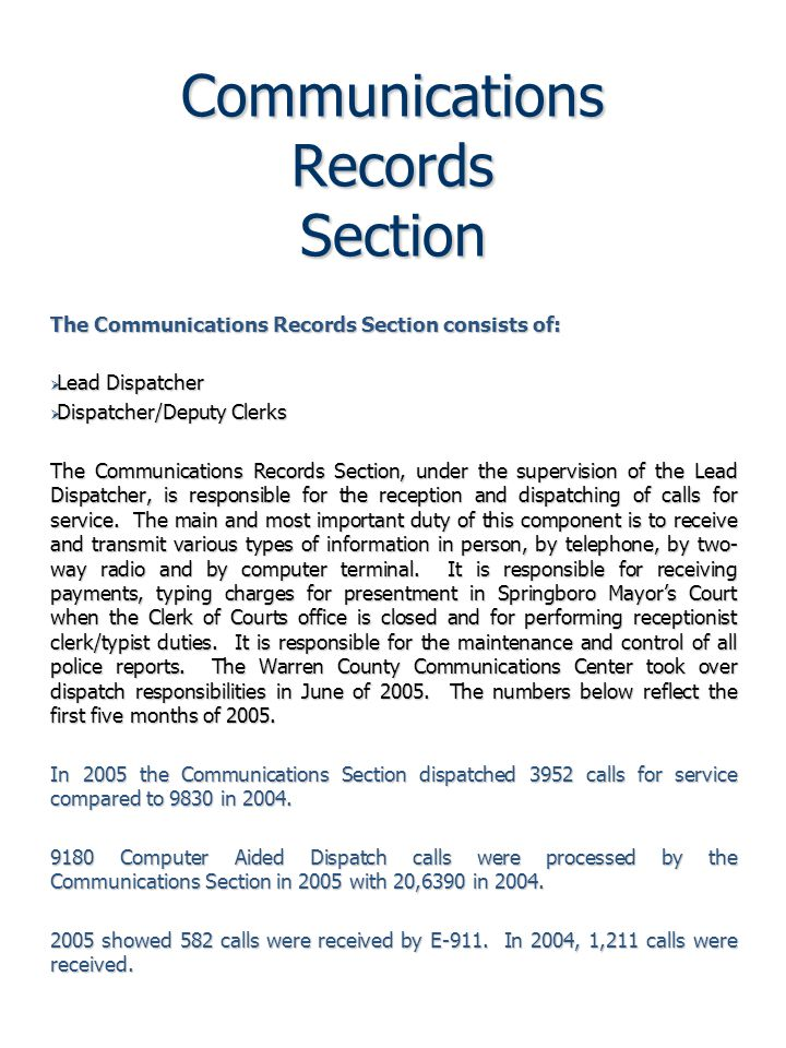 Communications Records Section The Communications Records Section consists of:  Lead Dispatcher  Dispatcher/Deputy Clerks The Communications Records Section, under the supervision of the Lead Dispatcher, is responsible for the reception and dispatching of calls for service.