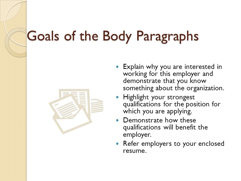 Goals of the Body Paragraphs Explain why you are interested in working for this employer and demonstrate that you know something about the organizatio
