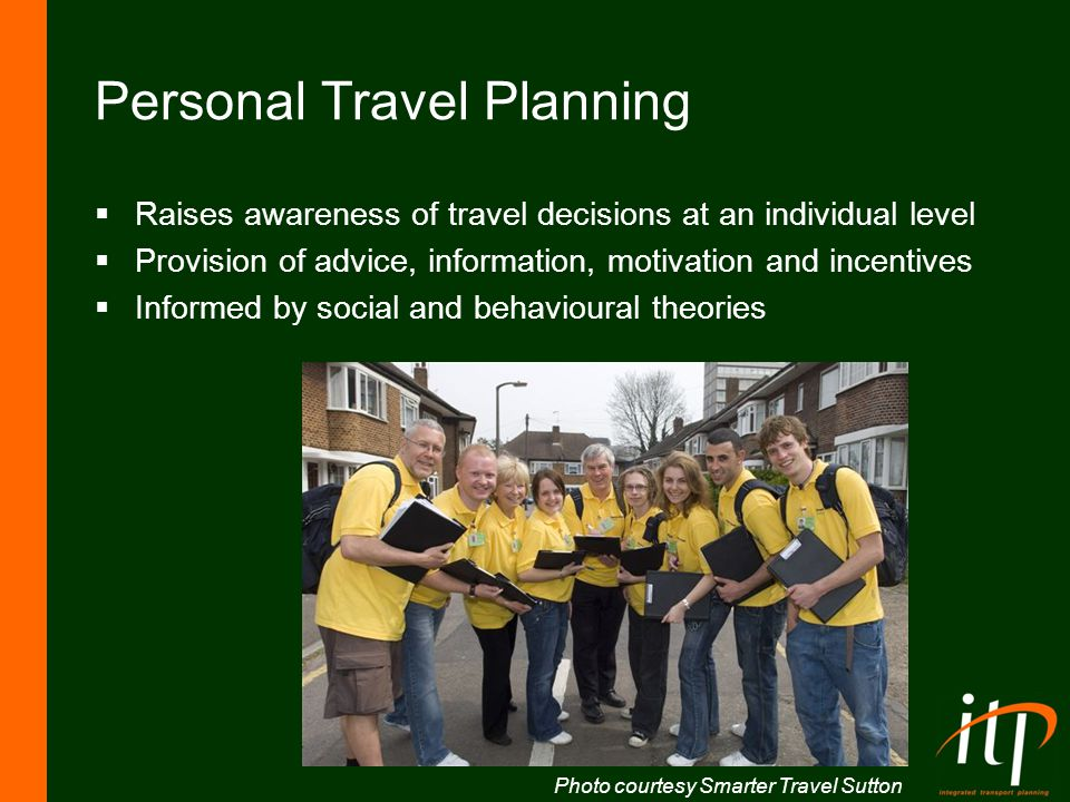Personal travel planning Knowledge Attitude Intention Goals Behaviour Contextual / situational factors Communication and the media Social dilemmas Group cultures / shared norms Trust in others and in government Collective objectiveCollective subjective Knowledge / awareness of consequences Habit Personal capabilities Actual resource constraints Values / Moral norms Perceived behavioural control Self efficacy Denial Affective attitudes Identity and status Individual objectiveIndividual subjective Source: Jillian Anable