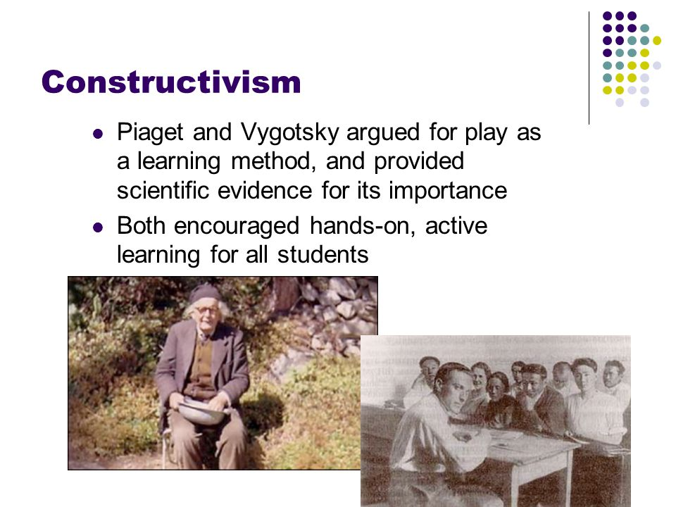 Constructivism Piaget and Vygotsky argued for play as a learning method, and provided scientific evidence for its importance Both encouraged hands-on,