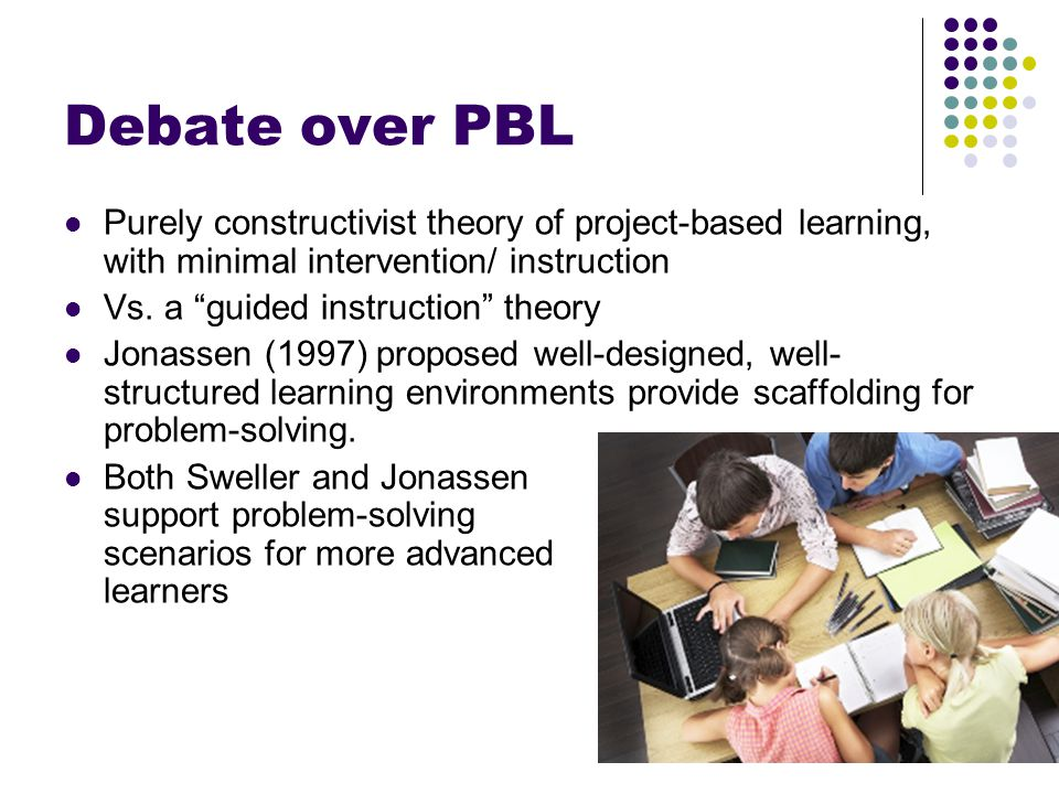 "Debate over PBL Purely constructivist theory of project-based learning, with minimal intervention/ instruction Vs. a ""guided instruction"" theory Jonas"