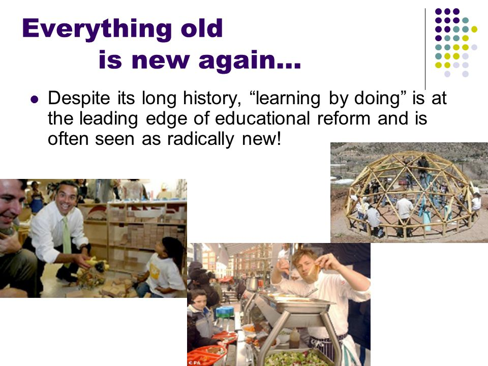 "Everything old is new again… Despite its long history, ""learning by doing"" is at the leading edge of educational reform and is often seen as radically"