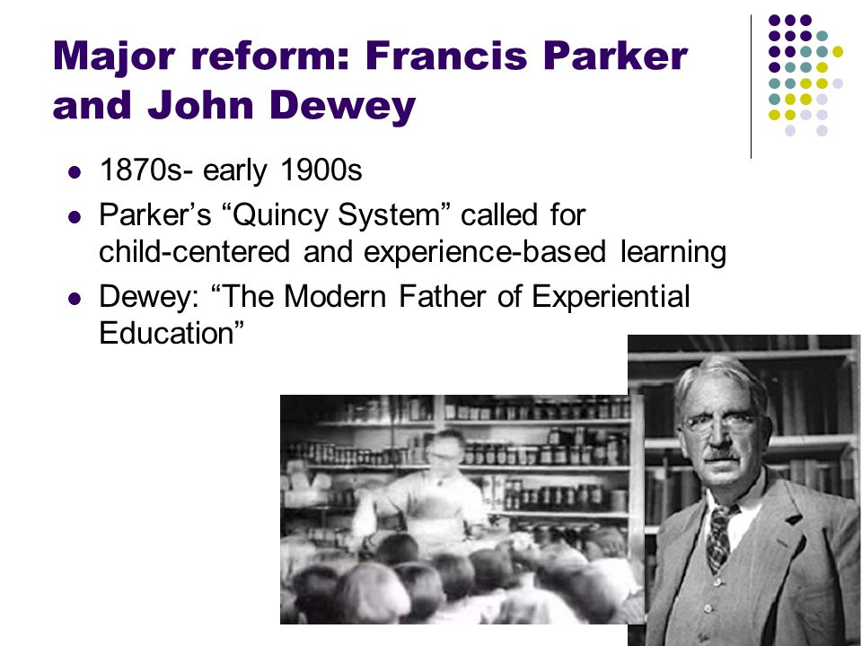 "Major reform: Francis Parker and John Dewey 1870s- early 1900s Parker's ""Quincy System"" called for child-centered and experience-based learning Dewey:"
