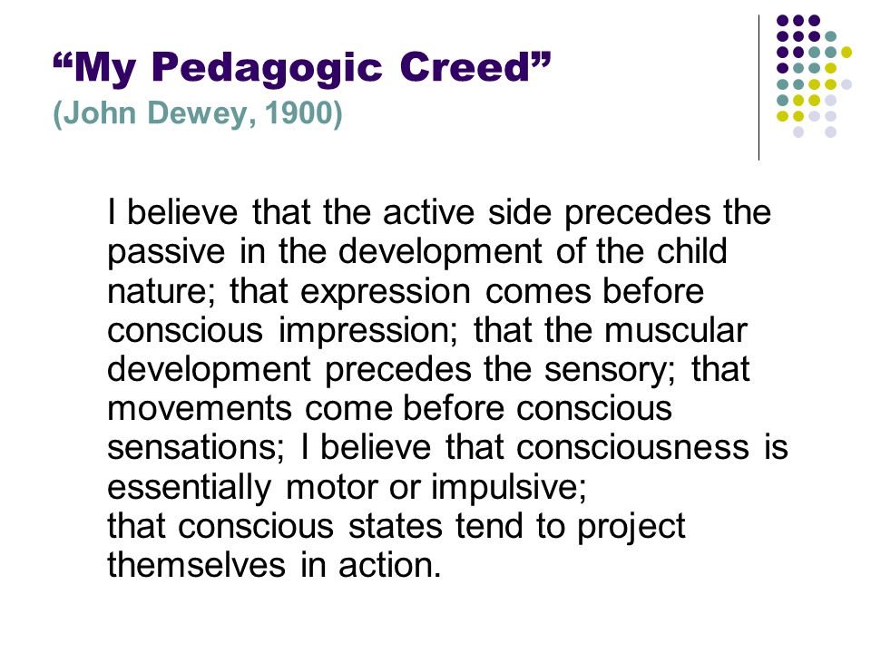 """My Pedagogic Creed"" (John Dewey, 1900) I believe that the active side precedes the passive in the development of the child nature; that expression co"