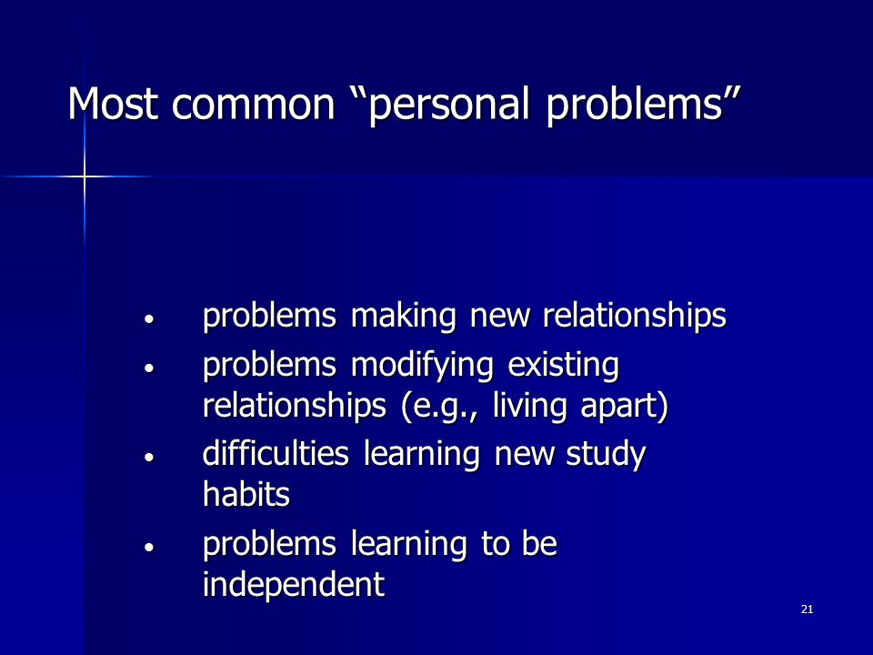 21 Most common personal problems problems making new relationships problems making new relationships problems modifying existing relationships (e.g., living apart) problems modifying existing relationships (e.g., living apart) difficulties learning new study habits difficulties learning new study habits problems learning to be independent problems learning to be independent