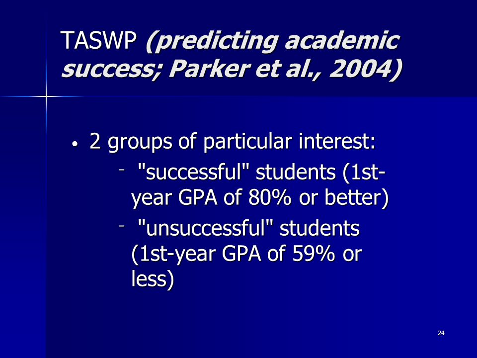24 2 groups of particular interest: 2 groups of particular interest: ‾ successful students (1st- year GPA of 80% or better) ‾ unsuccessful students (1st-year GPA of 59% or less) TASWP (predicting academic success; Parker et al., 2004)