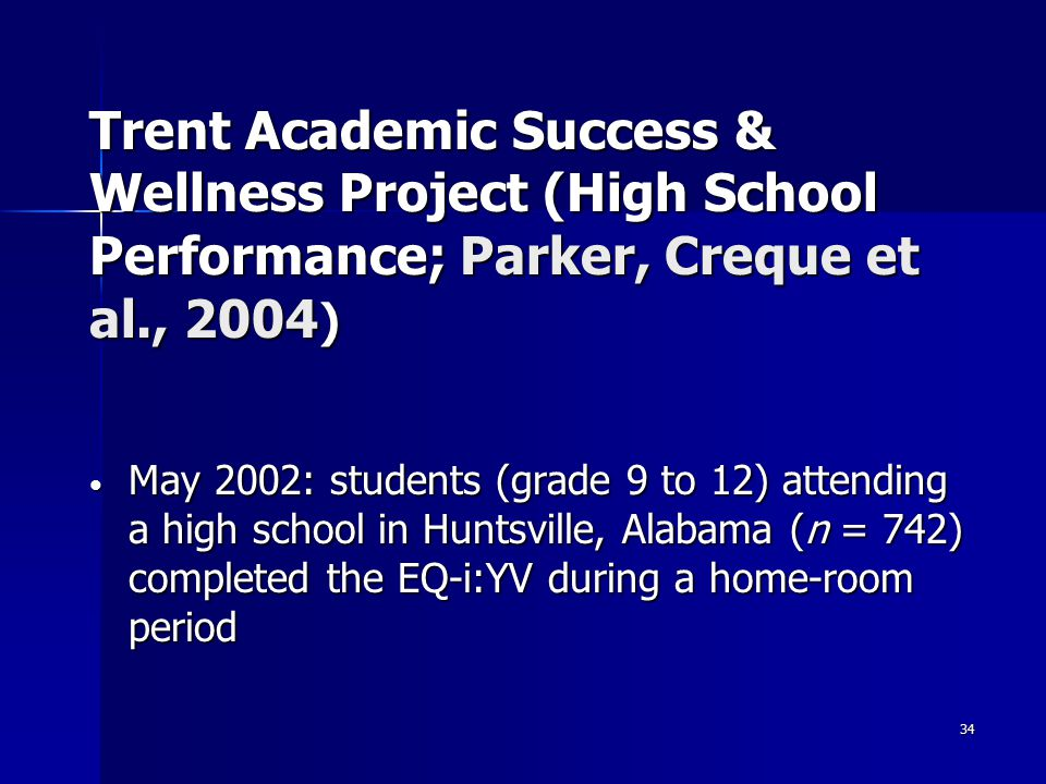 34 Trent Academic Success & Wellness Project (High School Performance; Parker, Creque et al., 2004 ) May 2002: students (grade 9 to 12) attending a high school in Huntsville, Alabama (n = 742) completed the EQ-i:YV during a home-room period May 2002: students (grade 9 to 12) attending a high school in Huntsville, Alabama (n = 742) completed the EQ-i:YV during a home-room period