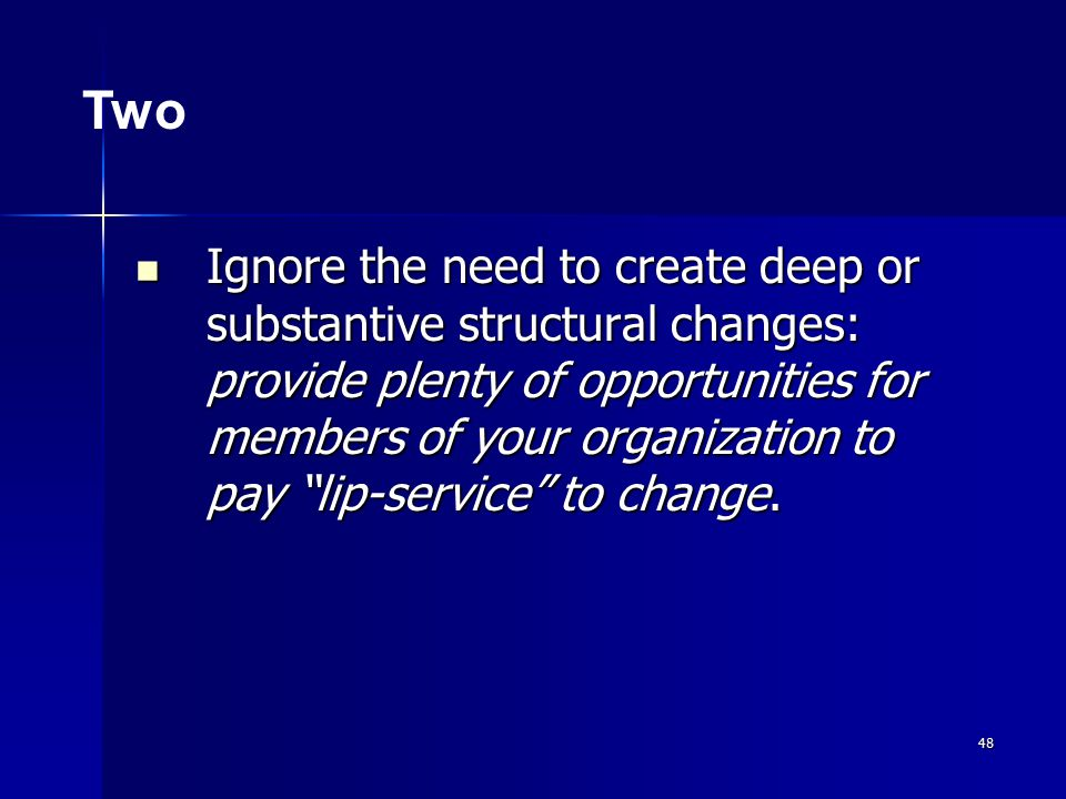 48 Ignore the need to create deep or substantive structural changes: provide plenty of opportunities for members of your organization to pay lip-service to change.