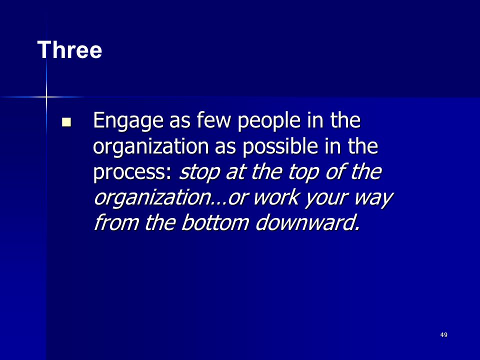 49 Engage as few people in the organization as possible in the process: stop at the top of the organization…or work your way from the bottom downward.