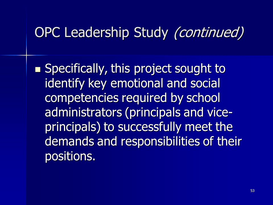 53 OPC Leadership Study (continued) Specifically, this project sought to identify key emotional and social competencies required by school administrators (principals and vice- principals) to successfully meet the demands and responsibilities of their positions.