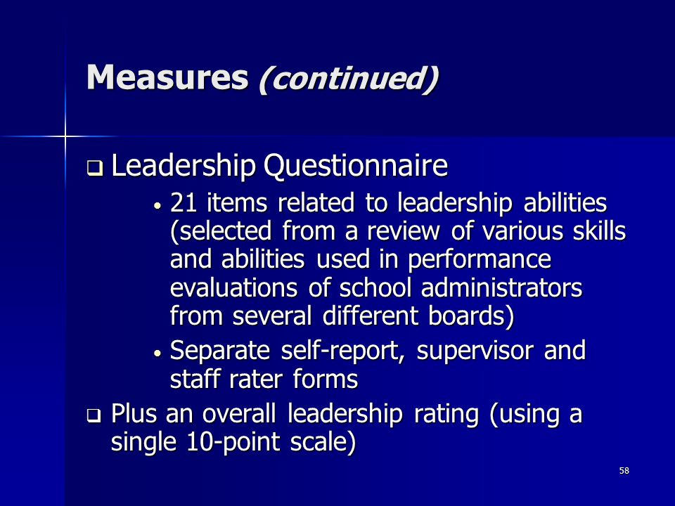 58 Measures (continued)  Leadership Questionnaire 21 items related to leadership abilities (selected from a review of various skills and abilities used in performance evaluations of school administrators from several different boards) 21 items related to leadership abilities (selected from a review of various skills and abilities used in performance evaluations of school administrators from several different boards) Separate self-report, supervisor and staff rater forms Separate self-report, supervisor and staff rater forms  Plus an overall leadership rating (using a single 10-point scale)