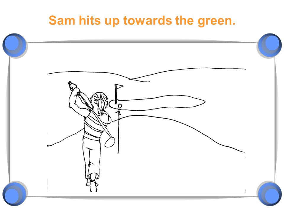Sam hits up towards the green.
