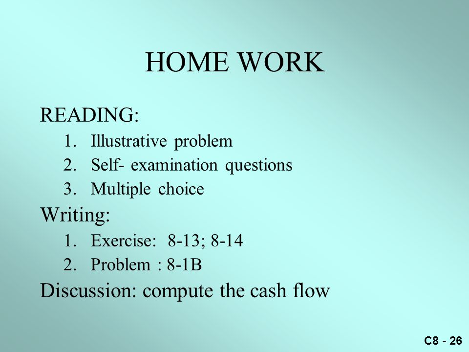 C8 - 26 HOME WORK READING: 1.Illustrative problem 2.Self- examination questions 3.Multiple choice Writing: 1.Exercise: 8-13; 8-14 2.Problem : 8-1B Discussion: compute the cash flow