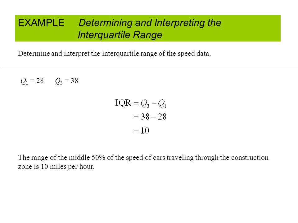 EXAMPLE Determining and Interpreting the Interquartile Range Determine and interpret the interquartile range of the speed data.