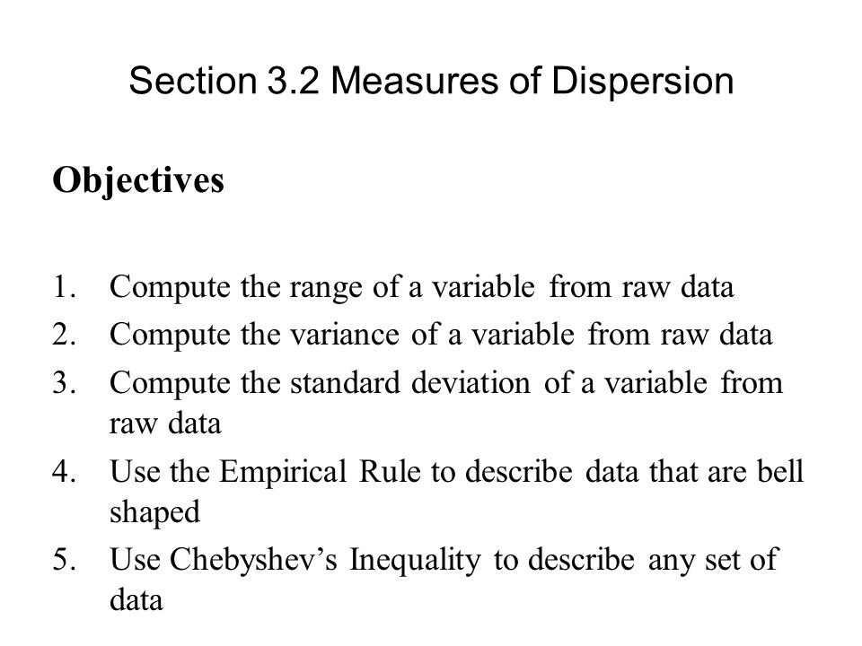 Section 3.2 Measures of Dispersion Objectives 1.Compute the range of a variable from raw data 2.Compute the variance of a variable from raw data 3.Compute the standard deviation of a variable from raw data 4.Use the Empirical Rule to describe data that are bell shaped 5.Use Chebyshev's Inequality to describe any set of data