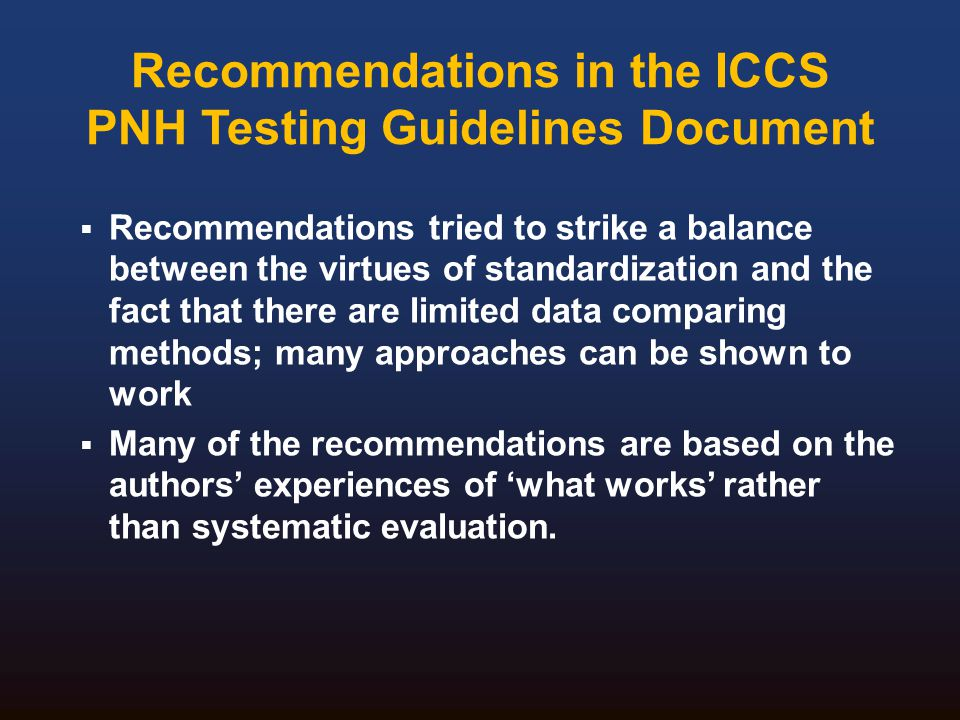Recommendations in the ICCS PNH Testing Guidelines Document  Recommendations tried to strike a balance between the virtues of standardization and the