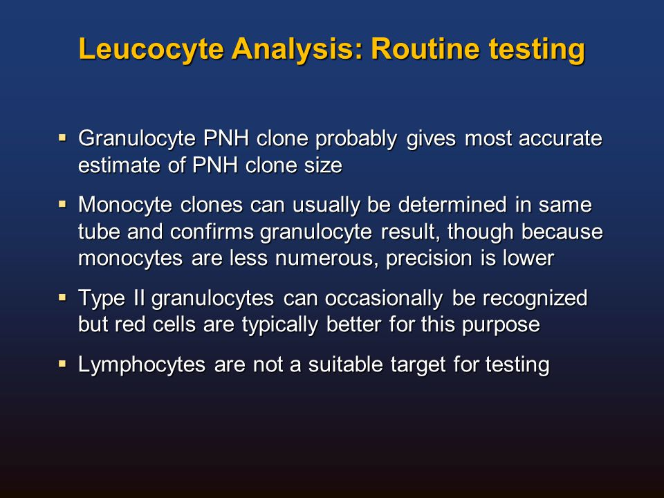 Leucocyte Analysis: Routine testing  Granulocyte PNH clone probably gives most accurate estimate of PNH clone size  Monocyte clones can usually be d