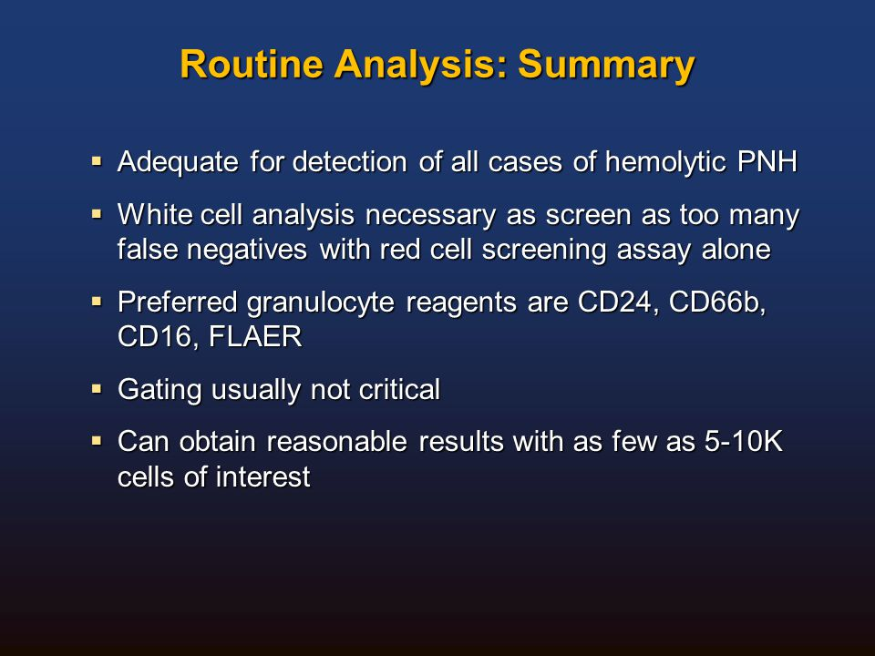 Routine Analysis: Summary  Adequate for detection of all cases of hemolytic PNH  White cell analysis necessary as screen as too many false negatives