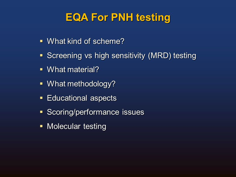 EQA For PNH testing  What kind of scheme?  Screening vs high sensitivity (MRD) testing  What material?  What methodology?  Educational aspects 