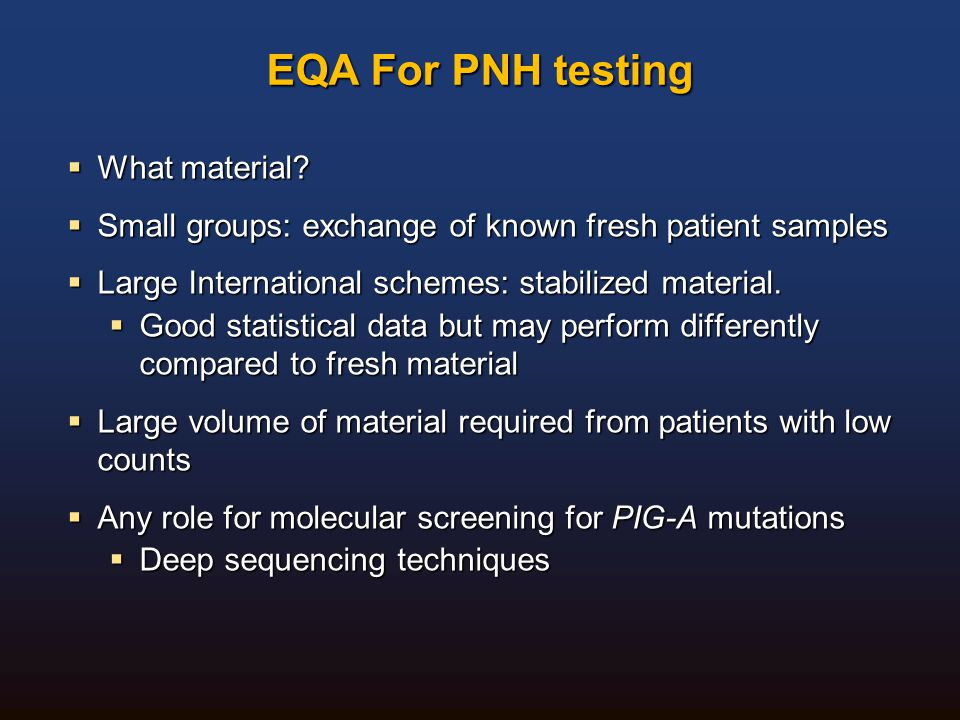 EQA For PNH testing  What material?  Small groups: exchange of known fresh patient samples  Large International schemes: stabilized material.  Goo