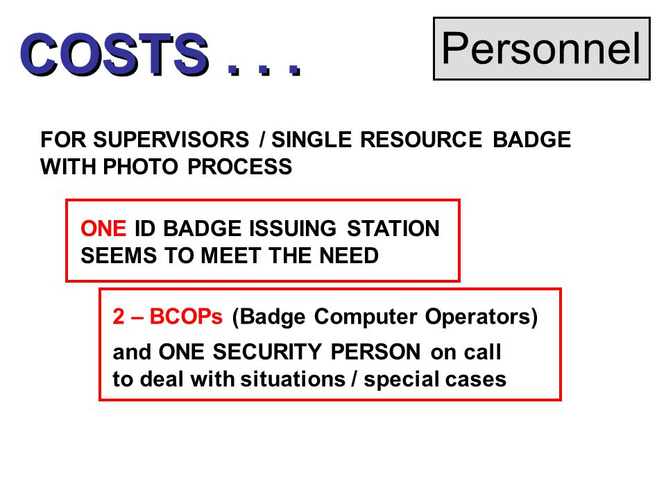 Personnel FOR SUPERVISORS / SINGLE RESOURCE BADGE WITH PHOTO PROCESS ONE ID BADGE ISSUING STATION SEEMS TO MEET THE NEED 2 – BCOPs (Badge Computer Operators) and ONE SECURITY PERSON on call to deal with situations / special cases COSTS...