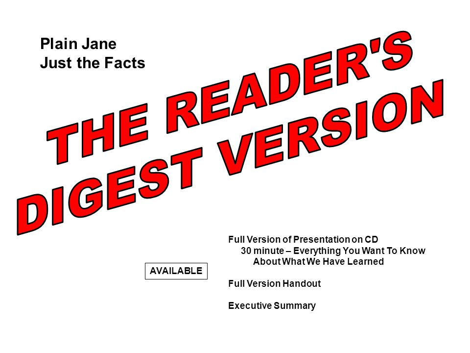 Full Version of Presentation on CD 30 minute – Everything You Want To Know About What We Have Learned Full Version Handout Executive Summary AVAILABLE Plain Jane Just the Facts