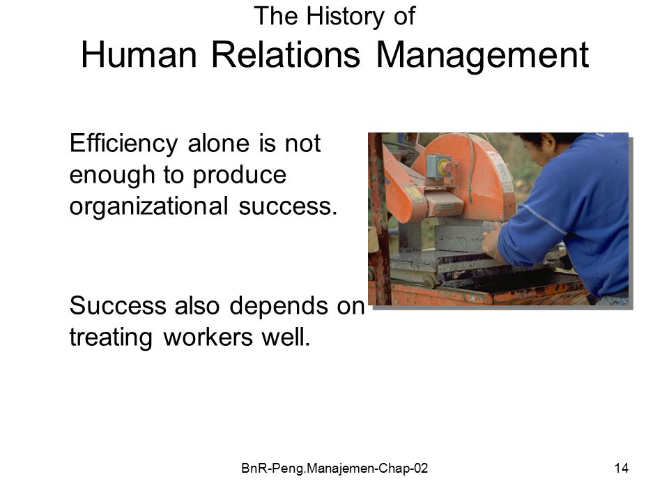 BnR-Peng.Manajemen-Chap-0214 The History of Human Relations Management Efficiency alone is not enough to produce organizational success.