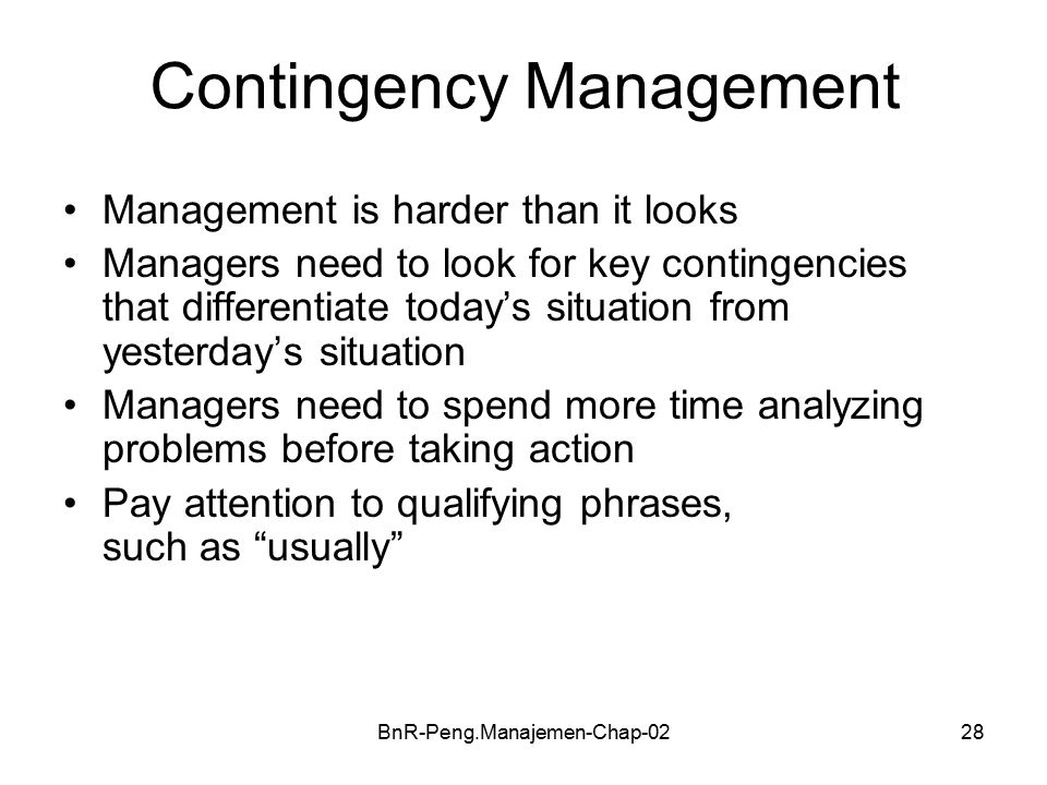 BnR-Peng.Manajemen-Chap-0228 Contingency Management Management is harder than it looks Managers need to look for key contingencies that differentiate today's situation from yesterday's situation Managers need to spend more time analyzing problems before taking action Pay attention to qualifying phrases, such as usually