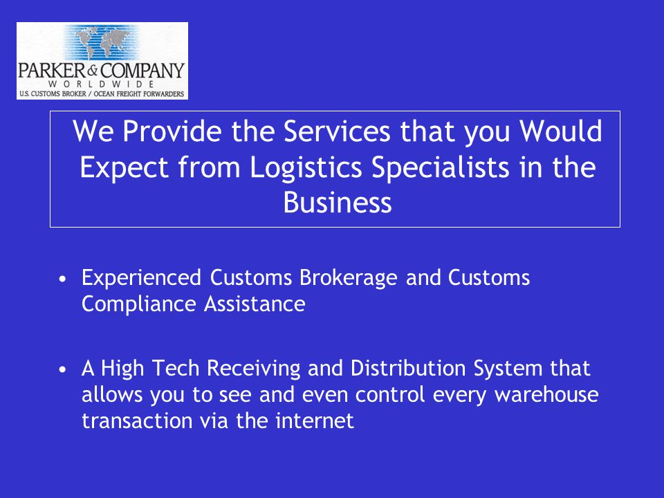 We Provide the Services that you Would Expect from Logistics Specialists in the Business Experienced Customs Brokerage and Customs Compliance Assistance A High Tech Receiving and Distribution System that allows you to see and even control every warehouse transaction via the internet