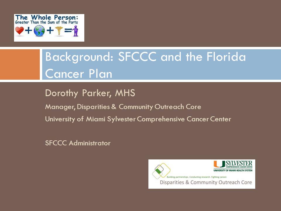 Dorothy Parker, MHS Manager, Disparities & Community Outreach Core University of Miami Sylvester Comprehensive Cancer Center SFCCC Administrator Background: SFCCC and the Florida Cancer Plan