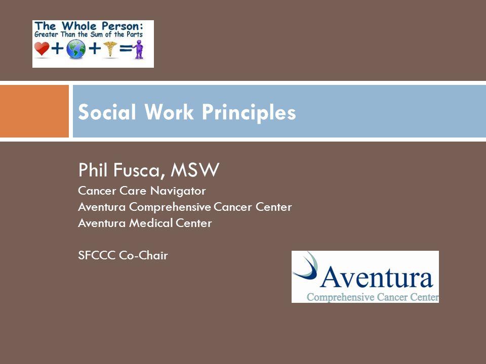 Social Work Principles Phil Fusca, MSW Cancer Care Navigator Aventura Comprehensive Cancer Center Aventura Medical Center SFCCC Co-Chair